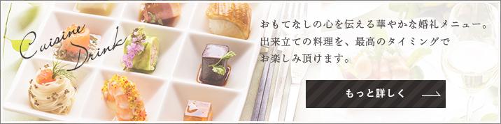 Cuisine Drink おもてなしの心を伝える華やかな婚礼メニュー。出来立ての料理を、最高のタイミングでお楽しみ頂けます。